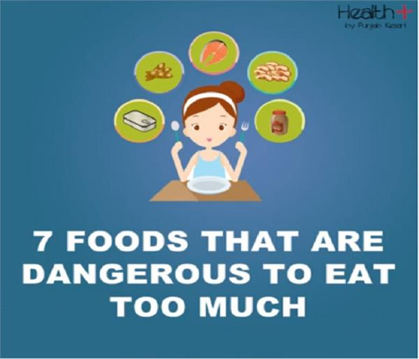 7 foods that are dangerous to eat too much