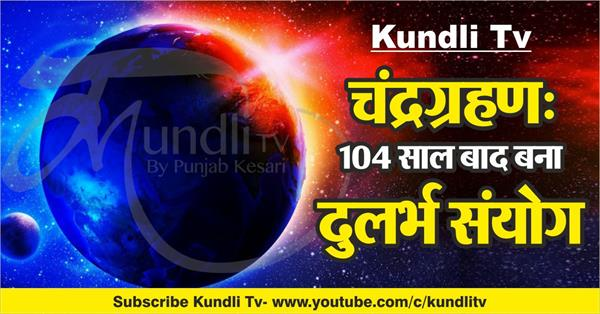 kundli tv lunar eclipse rare coincidence made after 104 years