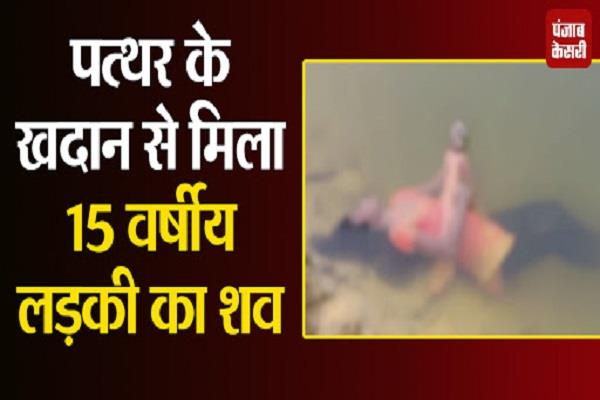 dead body of 15 year old girl found in stone quarry