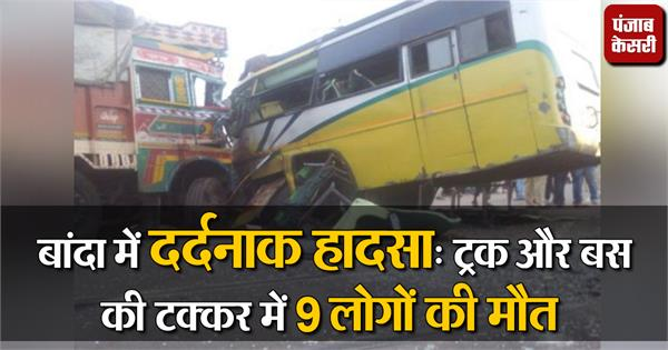 tragic accident in banda 9 killed in truck and bus collision