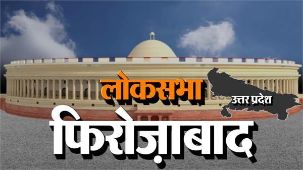 lok sabha elections 2019 firozabad lok sabha seat