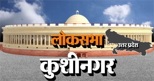 loksabha election 2019 kushinagar lok sabha constituency