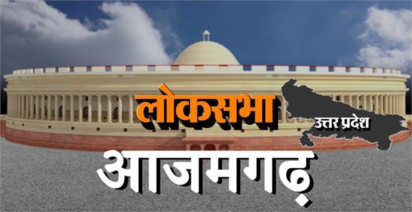 loksabha election 2019 a look at azamgarh lok sabha constituency