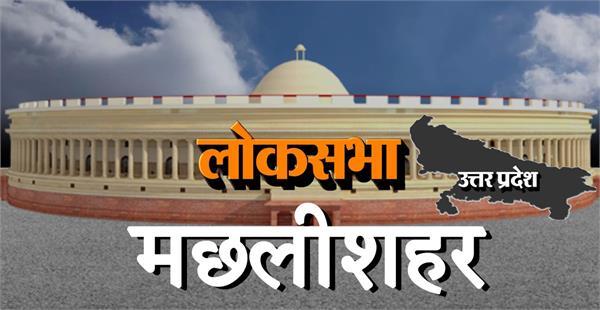 loksabha election 2019  machhaleeshahar lok sabha constituency