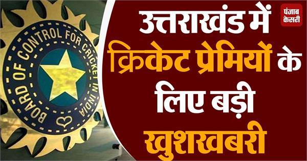 great news for cricket lovers in uttarakhand