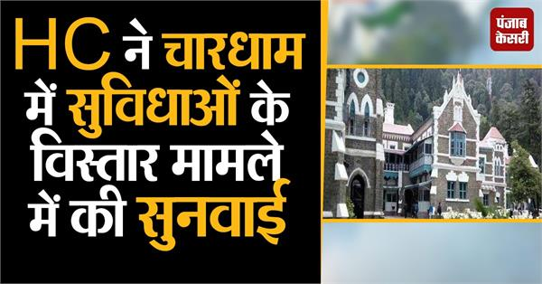 hc hearing in chardham extension of facilities