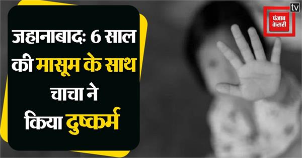 misdeed with 6 year old girl in jehanabad