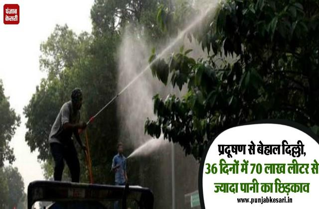 over 70 lakh liters of water sprayed at 13 pollution affected places in delhi