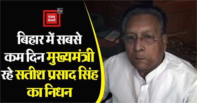 former bihar cm satish prasad singh passed away