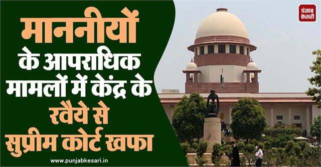 sc angry with the centre s attitude in the criminal cases of honorable