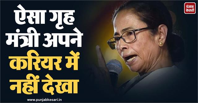 mamta targeted amit shah said never seen such a home minister in his career