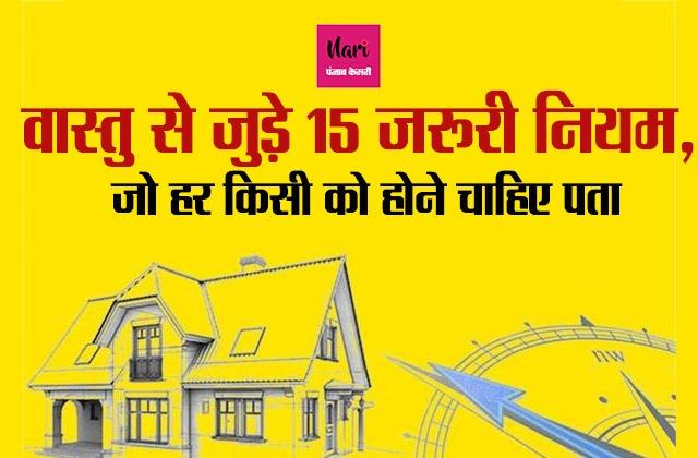 वास्तु से जुड़े 15 नियम में छिपी आपके घर की सुख-शांति, कंगाली भी होगी दूर