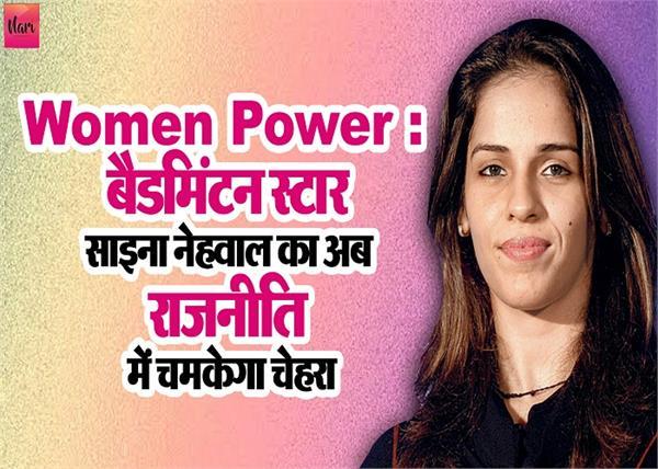 Women Power : बैडमिंटन स्टार साइना नेहवाल का अब राजनीति में चमकेगा चेहरा