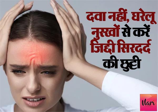 दवा नहीं, घरेलू नुस्खों से करें जिद्दी सिरदर्द की छुट्टी