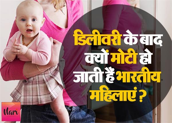 डिलीवरी के बाद भारतीय महिलाओं के मोटे होने के 6 कारण