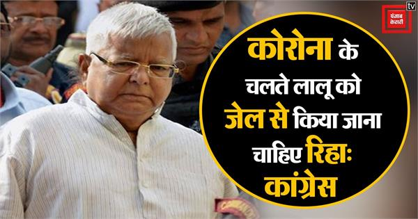 lalu yadav should be released from jail due to corona