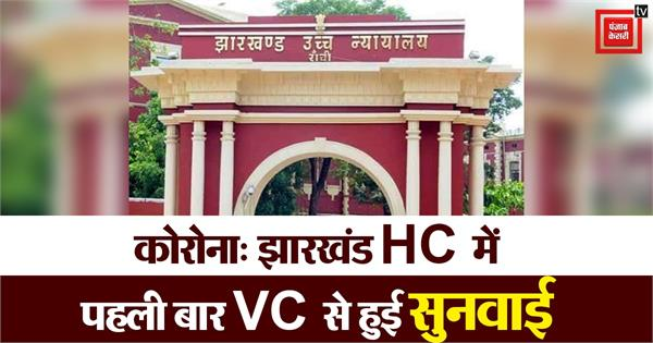 first hearing from vc in jharkhand hc