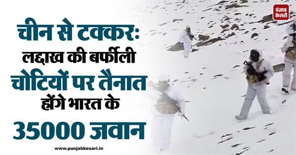 35000 indian soldiers will be deployed on the snowy peaks of ladakh