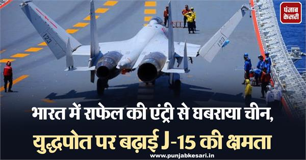 rafale s entry into india alarmed china capacity of j 15 increased on warship