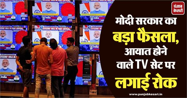 modi government s big decision ban on importing tv sets