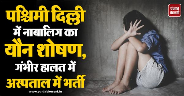 sexual abuse of minor in west delhi hospitalized in critical condition