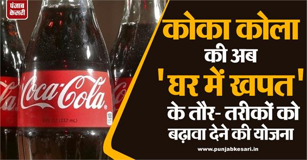 coca cola now plans to promote  home consumption  practices