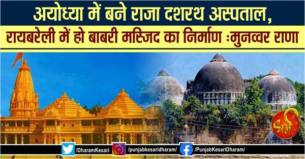 raja dasharatha hospital should built in ayodhya and babri masjid in rae bareli