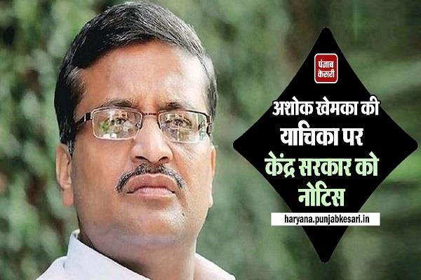 notice to central government on ashok khemka s petition