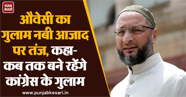 owaisi s slave nabi azad said how long will the congress slaves remain