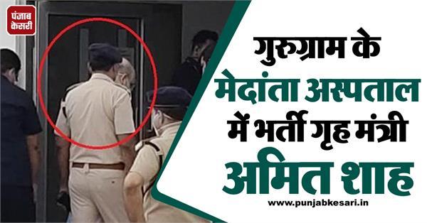 home minister amit shah admit in medanta hospital gurugram