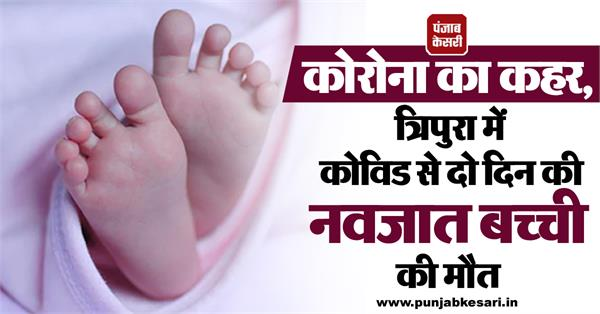 corona s havoc two day old newborn baby dies from covid in tripura