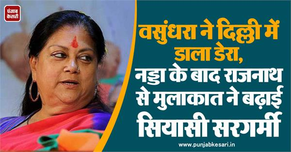 vasundhara camped in delhi meeting rajnath increased political stir