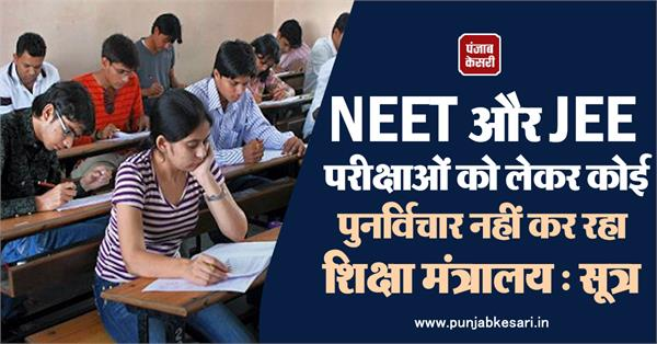 ministry of education is not reconsidering neet and jee exams sources