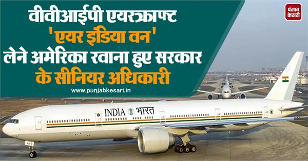 government officials left for america to take vvip aircraft air india one