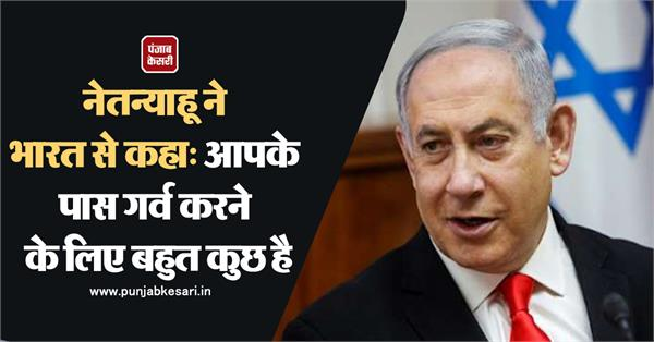 netanyahu told india you have a lot to be proud of