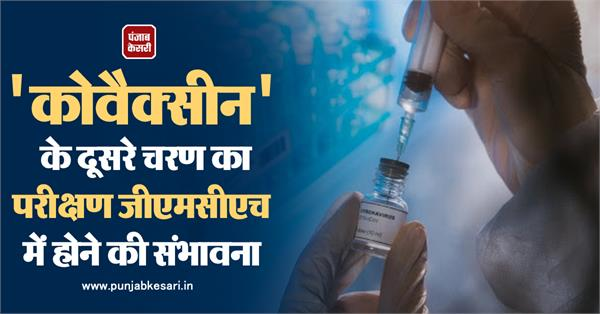 the second phase of covacin is likely to be tested at gmch