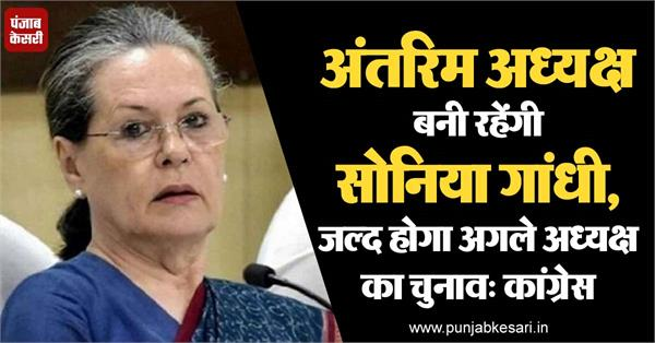 sonia gandhi will continue as interim president elections will be held soon