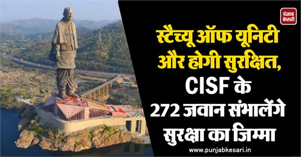 statue of unity will be safe 272 cisf jawans will take over security