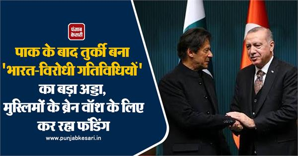 after pak turkey becomes big base of anti india activities
