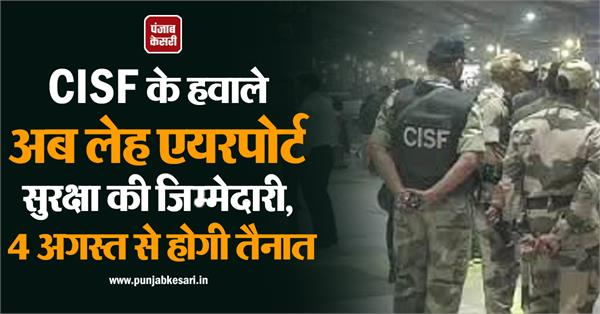 security of leh airport handed over by cisf will be posted from august 4
