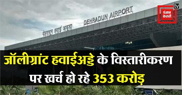 353 crore is being spent on the expansion of the jolly grant airport