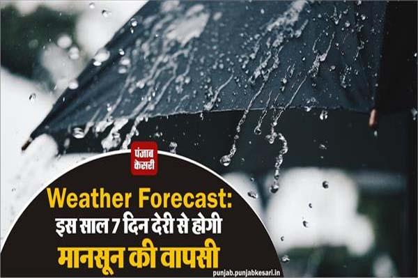 weather forecast monsoon will be delayed by 7 days this year