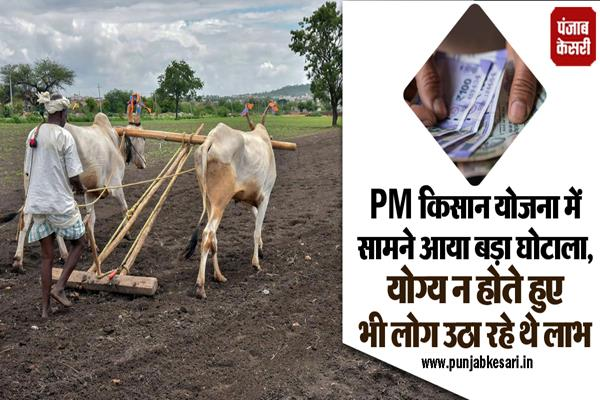 big scam surfaced in pm kisan yojana people were reaping benefits