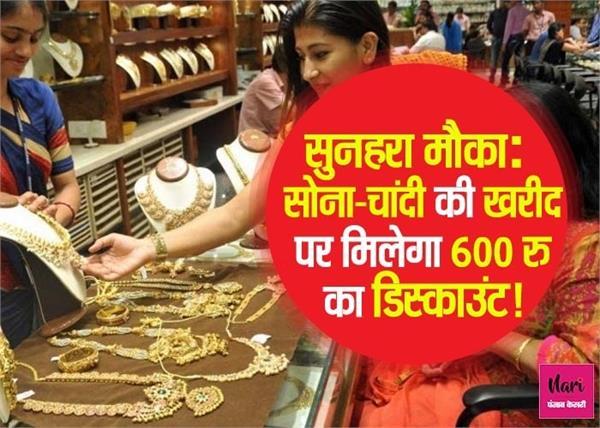 सोना-चांदी हुआ सस्ता, साथ ही मिलेगा 600 रु का डिस्काउंट!