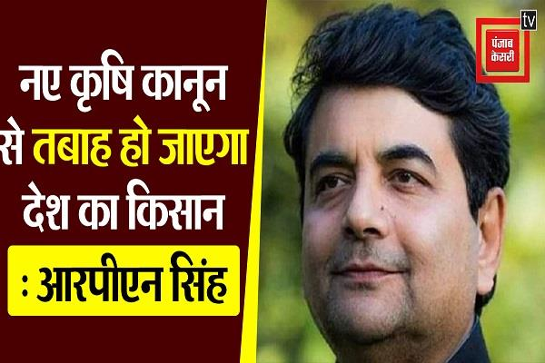 farmers of the country will be destroyed by new agricultural law rpn singh