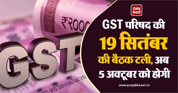 19 september meeting of gst council postponed now on 5 october