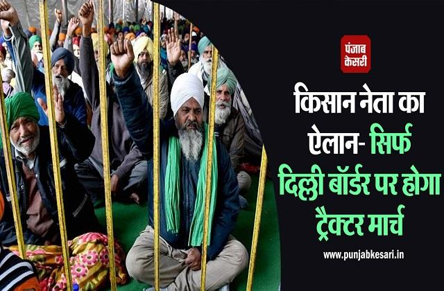 tractor march will be done only on delhi border farmer leader