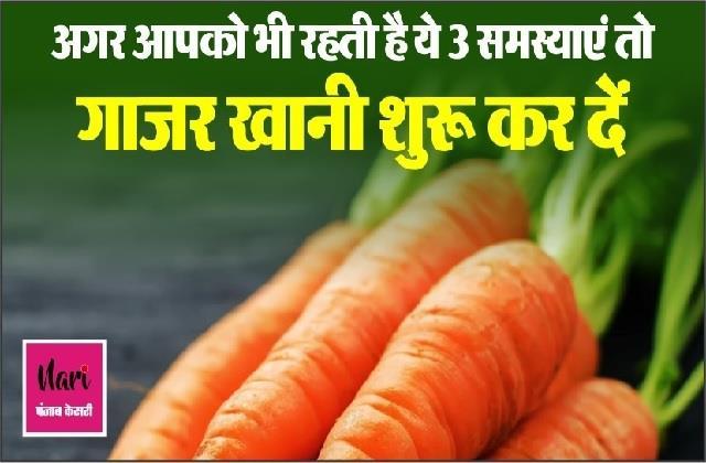 अगर आपको भी रहती है ये 3 समस्याएं तो गाजर खानी शुरू कर दें