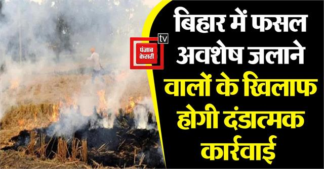 punitive action will be taken against those who burn crop residues