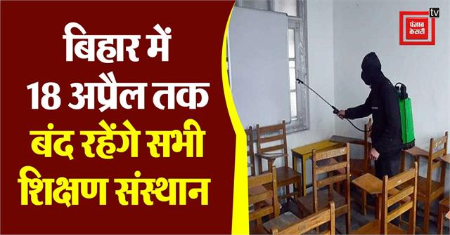 all educational institutions will remain closed till 18 april in bihar